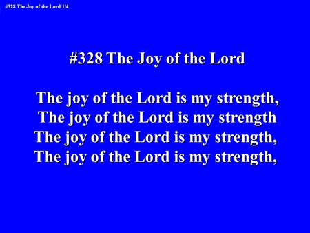 #328 The Joy of the Lord The joy of the Lord is my strength, The joy of the Lord is my strength The joy of the Lord is my strength, #328 The Joy of the.
