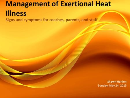 Management of Exertional Heat Illness Signs and symptoms for coaches, parents, and staff Shawn Hanlon Sunday, May 24, 2015.