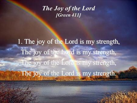 1 The Joy of the Lord [Green 411] 1. The joy of the Lord is my strength, The joy of the Lord is my strength, The joy of the Lord is my strength.