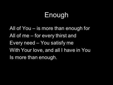 Enough All of You – is more than enough for All of me – for every thirst and Every need – You satisfy me With Your love, and all I have in You Is more.