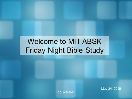 CCLI #582943 Welcome to MIT ABSK Friday Night Bible Study May 24, 2015.