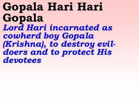 Gopala Hari Hari Gopala Lord Hari incarnated as cowherd boy Gopala (Krishna), to destroy evil- doers and to protect His devotees.