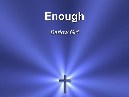 Enough Barlow Girl. All of You Is more than enough for All of me For every thirst and Every need.