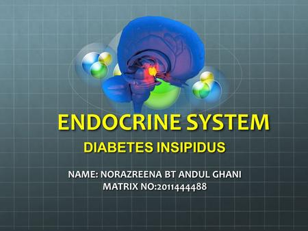 ENDOCRINE SYSTEM DIABETES INSIPIDUS NAME: NORAZREENA BT ANDUL GHANI MATRIX NO:2011444488.