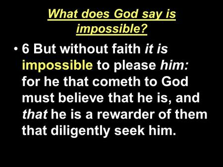 What does God say is impossible? 6 But without faith it is impossible to please him: for he that cometh to God must believe that he is, and that he is.