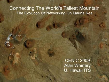 Connecting The World's Tallest Mountain The Evolution Of Networking On Mauna Kea CENIC 2009 Alan Whinery U. Hawaii ITS.