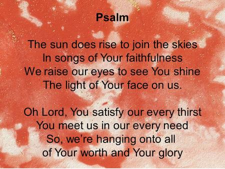 Psalm The sun does rise to join the skies In songs of Your faithfulness We raise our eyes to see You shine The light of Your face on us. Oh Lord, You satisfy.