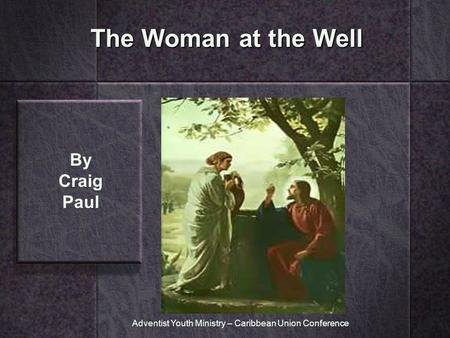 The Woman at the Well By Craig Paul Adventist Youth Ministry – Caribbean Union Conference.