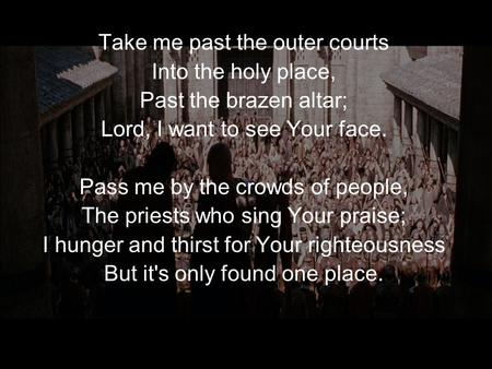 Take me past the outer courts Into the holy place,