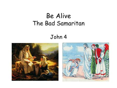 Be Alive The Bad Samaritan John 4. Various kinds and classes of people came to Jesus: the Samaritan woman and her friends and nobleman The Samaritan woman.