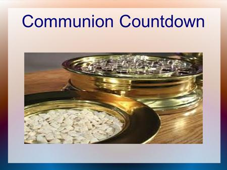 Communion Countdown. What do you think about as you partake? Luke 22:19 And He took bread, gave thanks and broke it, and gave it to them, saying, This.