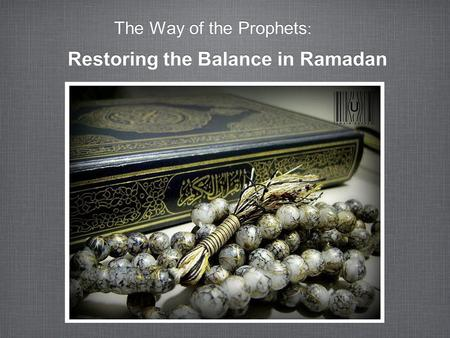 The Way of the Prophets : Restoring the Balance in Ramadan.
