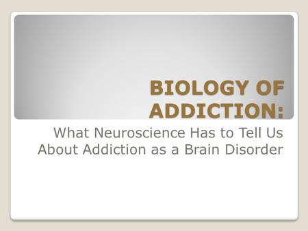 BIOLOGY OF ADDICTION: What Neuroscience Has to Tell Us About Addiction as a Brain Disorder.