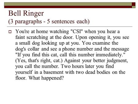 Bell Ringer (3 paragraphs - 5 sentences each)  You're at home watching CSI when you hear a faint scratching at the door. Upon opening it, you see a.