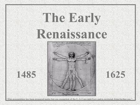 "The Early Renaissance 14851625 ""This presentation has been prepared under fair use exemption of the U. S. Copyright Law and is restricted from further."