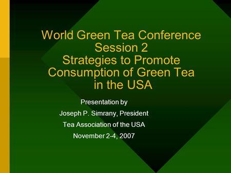 World Green Tea Conference Session 2 Strategies to Promote Consumption of Green Tea in the USA Presentation by Joseph P. Simrany, President Tea Association.