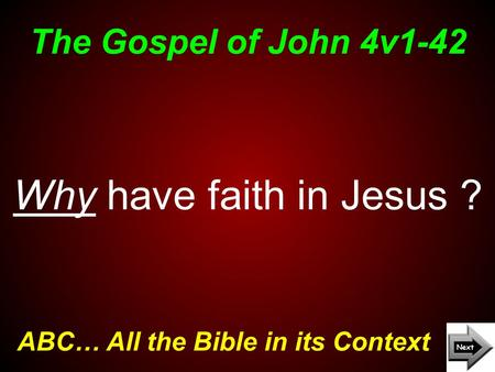 The Gospel of John 4v1-42 ABC… All the Bible in its Context Why have faith in Jesus ?