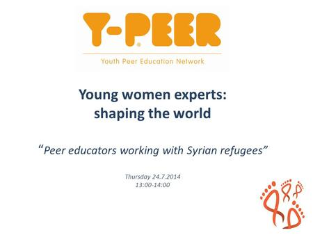 "Young women experts: shaping the world "" Peer educators working with Syrian refugees"" Thursday 24.7.2014 13:00-14:00."