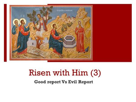 Risen with Him (3) Good report Vs Evil Report. Risen with Him ① Revelation Vs Knowlesge ② Purity of Christ Vs Impurity of the World ③ Good report Vs Evil.