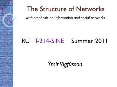 The Structure of Networks with emphasis on information and social networks RU T-214-SINE Summer 2011 Ýmir Vigfússon.
