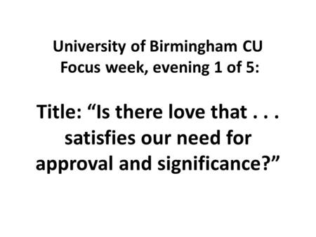 "University of Birmingham CU Focus week, evening 1 of 5: Title: ""Is there love that... satisfies our need for approval and significance?"""