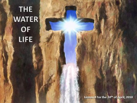 Lesson 4 for the 24 th of April, 2010. The living water: Jesus The waters of baptism The purifying waters Preventive remedy Curative remedy General benefits.