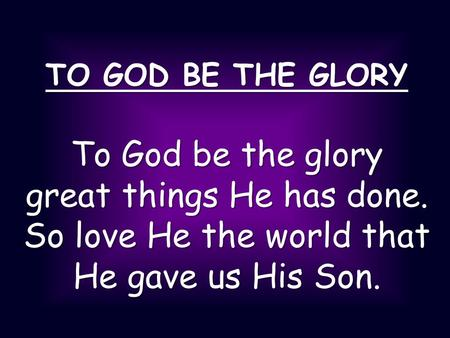 TO GOD BE THE GLORY To God be the glory great things He has done. So love He the world that He gave us His Son.