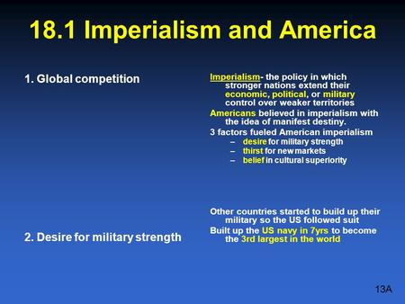 18.1 Imperialism and America 1. Global competition 2. Desire for military strength Imperialism- the policy in which stronger nations extend their economic,