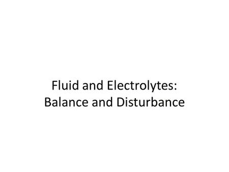 Fluid and Electrolytes: Balance and Disturbance. Fluid and Electrolyte Balance Necessary for life, homeostasis Nursing role: help prevent, treat fluid,