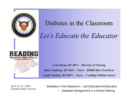 April 16-17, 2009 Reading Public Schools Diabetes in the Classroom – Let's Educate the Educator Lynn Dunn, RN BSN - Director of Nursing Mary Giuliana,