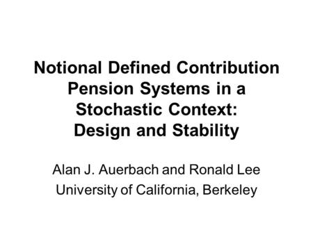 Notional Defined Contribution Pension Systems in a Stochastic Context: Design and Stability Alan J. Auerbach and Ronald Lee University of California, Berkeley.