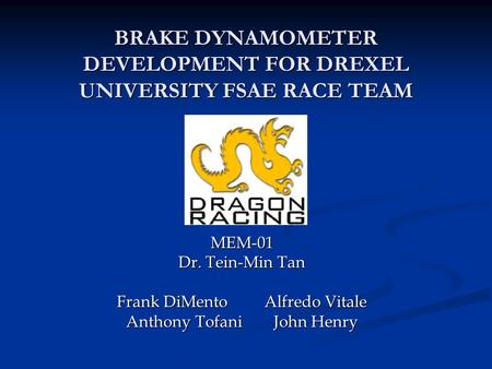 BRAKE DYNAMOMETER DEVELOPMENT FOR DREXEL UNIVERSITY FSAE RACE TEAM MEM-01 Dr. Tein-Min Tan Frank DiMentoAlfredo Vitale Anthony TofaniJohn Henry.
