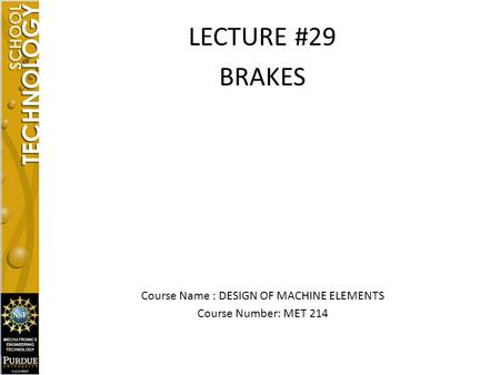 LECTURE #29 BRAKES Course Name : DESIGN OF MACHINE ELEMENTS Course Number: MET 214.