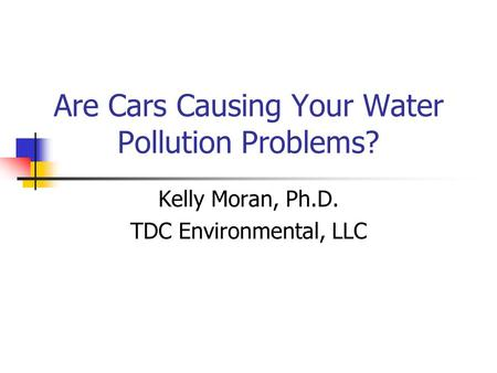 Are Cars Causing Your Water Pollution Problems? Kelly Moran, Ph.D. TDC Environmental, LLC.