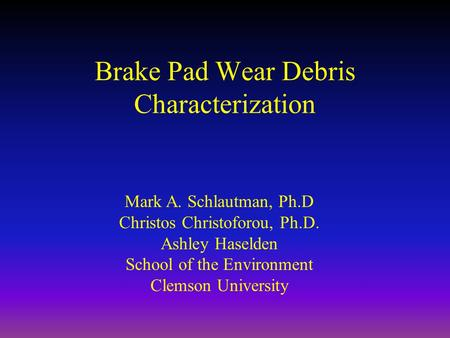 Brake Pad Wear Debris Characterization Mark A. Schlautman, Ph.D Christos Christoforou, Ph.D. Ashley Haselden School of the Environment Clemson University.