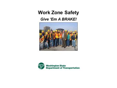 Work Zone Safety Give 'Em A BRAKE! Give 'Em A BRAKE  This campaign helps drivers:  Be aware of work zones ahead  Slow down  Pay attention.  What.