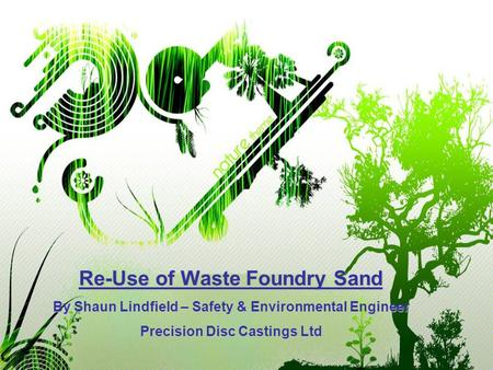 Re-Use of Waste Foundry Sand By Shaun Lindfield – Safety & Environmental Engineer Precision Disc Castings Ltd.