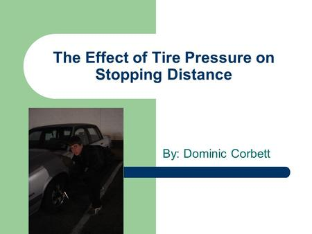 The Effect of Tire Pressure on Stopping Distance By: Dominic Corbett.