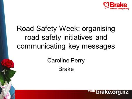 Road Safety Week: organising road safety initiatives and communicating key messages Caroline Perry Brake.