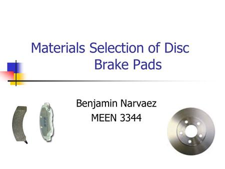 Materials Selection of Disc Brake Pads Benjamin Narvaez MEEN 3344.
