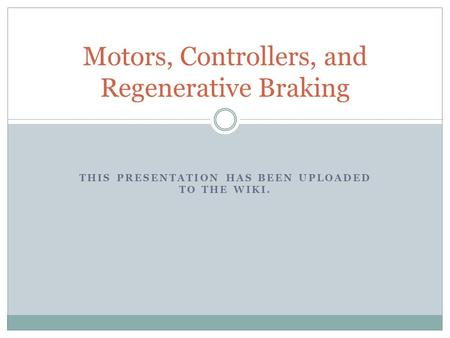 THIS PRESENTATION HAS BEEN UPLOADED TO THE WIKI. Motors, Controllers, and Regenerative Braking.