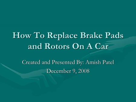 How To Replace Brake Pads and Rotors On A Car Created and Presented By: Amish Patel December 9, 2008.