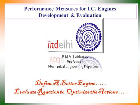 Performance Measures for I.C. Engines Development & Evaluation P M V Subbarao Professor Mechanical Engineering Department Define A Better Engine.…. Evaluate.