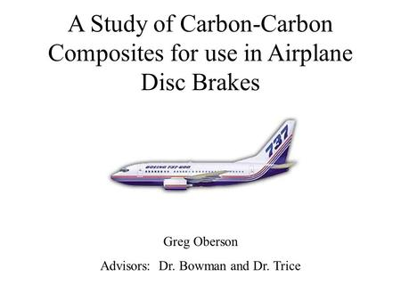 A Study of Carbon-Carbon Composites for use in Airplane Disc Brakes Greg Oberson Advisors: Dr. Bowman and Dr. Trice.
