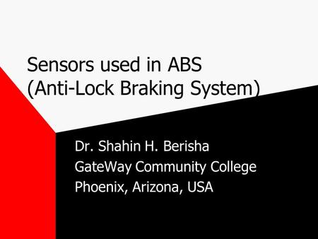 Sensors used in ABS (Anti-Lock Braking System) Dr. Shahin H. Berisha GateWay Community College Phoenix, Arizona, USA.