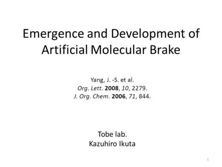 Emergence and Development of Artificial Molecular Brake Yang, J. -S. et al. Org. Lett. 2008, 10, 2279. J. Org. Chem. 2006, 71, 844. Tobe lab. Kazuhiro.