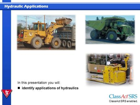Hydraulic Applications ClassAct SRS enabled. In this presentation you will: identify applications of hydraulics.
