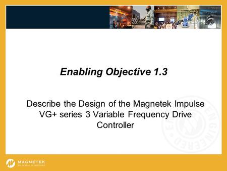 Enabling Objective 1.3 Describe the Design of the Magnetek Impulse VG+ series 3 Variable Frequency Drive Controller.