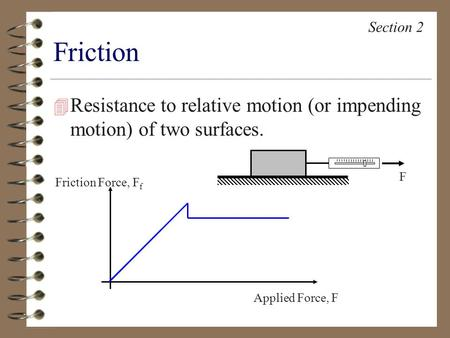 Friction 4 Resistance to relative motion (or impending motion) of two surfaces. Section 2 F Applied Force, F Friction Force, F f.