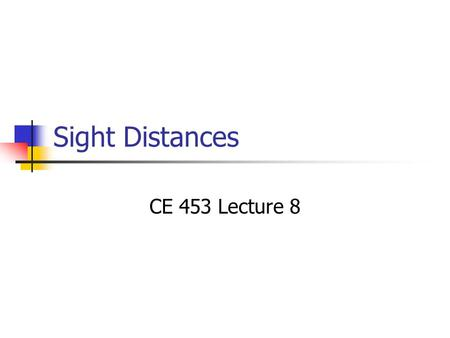 Sight Distances CE 453 Lecture 8. Objectives 1. Know 5 types of sight distance and important determinants.